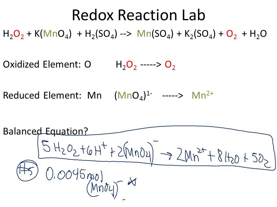 Redox Reaction Lab H 2 O 2 + K(MnO 4 ) + H 2 (SO 4 ) --> Mn(SO 4 ) + K 2 (SO 4 ) + O 2 + H 2 O Oxidized Element: O H 2 O 2 -----> O 2 Reduced Element: Mn (MnO 4 ) 1- -----> Mn 2+ Balanced Equation