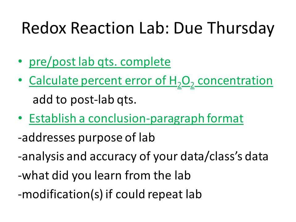 Redox Reaction Lab: Due Thursday pre/post lab qts. complete Calculate percent error of H 2 O 2 concentration add to post-lab qts. Establish a conclusi