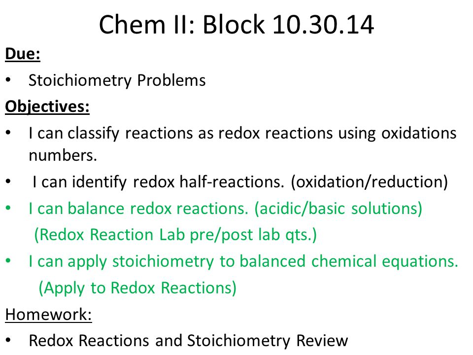 Chem II: Block 10.30.14 Due: Stoichiometry Problems Objectives: I can classify reactions as redox reactions using oxidations numbers. I can identify r