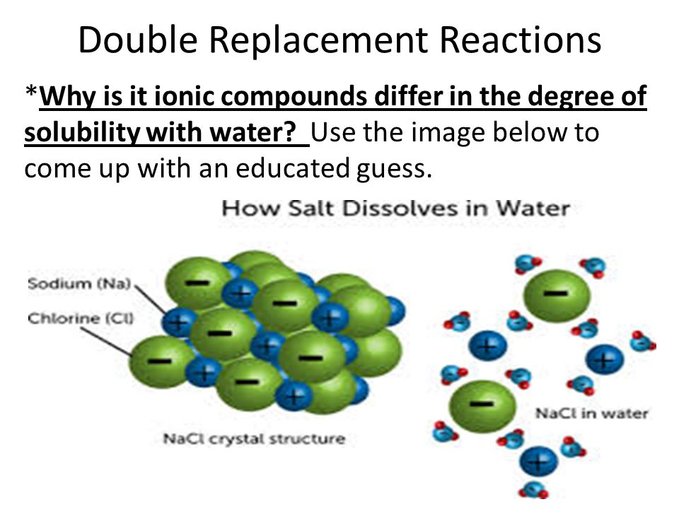 Double Replacement Reactions *Why is it ionic compounds differ in the degree of solubility with water.