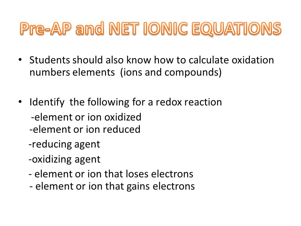 Students should also know how to calculate oxidation numbers elements (ions and compounds) Identify the following for a redox reaction -element or ion oxidized -element or ion reduced -reducing agent -oxidizing agent - element or ion that loses electrons - element or ion that gains electrons