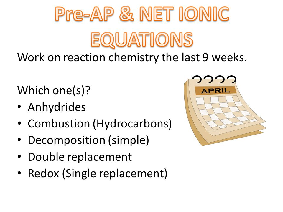 Work on reaction chemistry the last 9 weeks. Which one(s)? Anhydrides Combustion (Hydrocarbons) Decomposition (simple) Double replacement Redox (Singl
