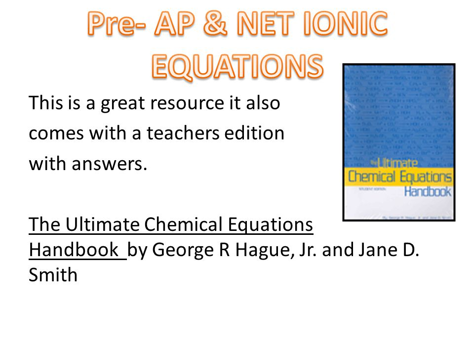 This is a great resource it also comes with a teachers edition with answers. The Ultimate Chemical Equations Handbook by George R Hague, Jr. and Jane