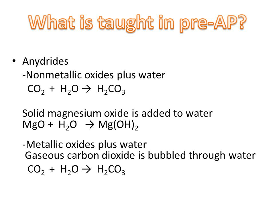 Anydrides -Nonmetallic oxides plus water CO 2 + H 2 O → H 2 CO 3 Solid magnesium oxide is added to water MgO + H 2 O → Mg(OH) 2 -Metallic oxides plus water Gaseous carbon dioxide is bubbled through water CO 2 + H 2 O → H 2 CO 3