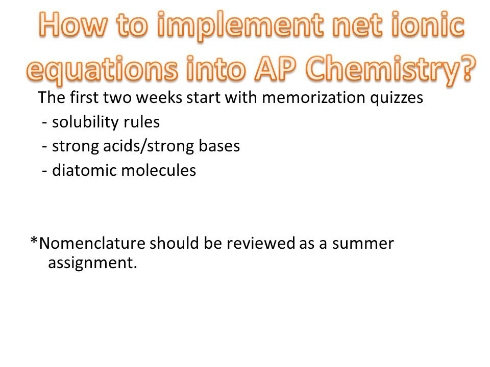 The first two weeks start with memorization quizzes - solubility rules - strong acids/strong bases - diatomic molecules *Nomenclature should be reviewed as a summer assignment.