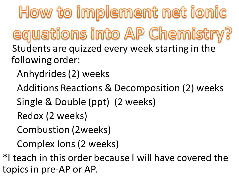 Students are quizzed every week starting in the following order: Anhydrides (2) weeks Additions Reactions & Decomposition (2) weeks Single & Double (ppt) (2 weeks) Redox (2 weeks) Combustion (2weeks) Complex Ions (2 weeks) *I teach in this order because I will have covered the topics in pre-AP or AP.