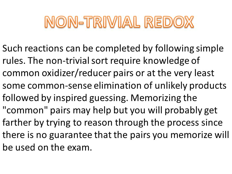 Such reactions can be completed by following simple rules. The non-trivial sort require knowledge of common oxidizer/reducer pairs or at the very leas
