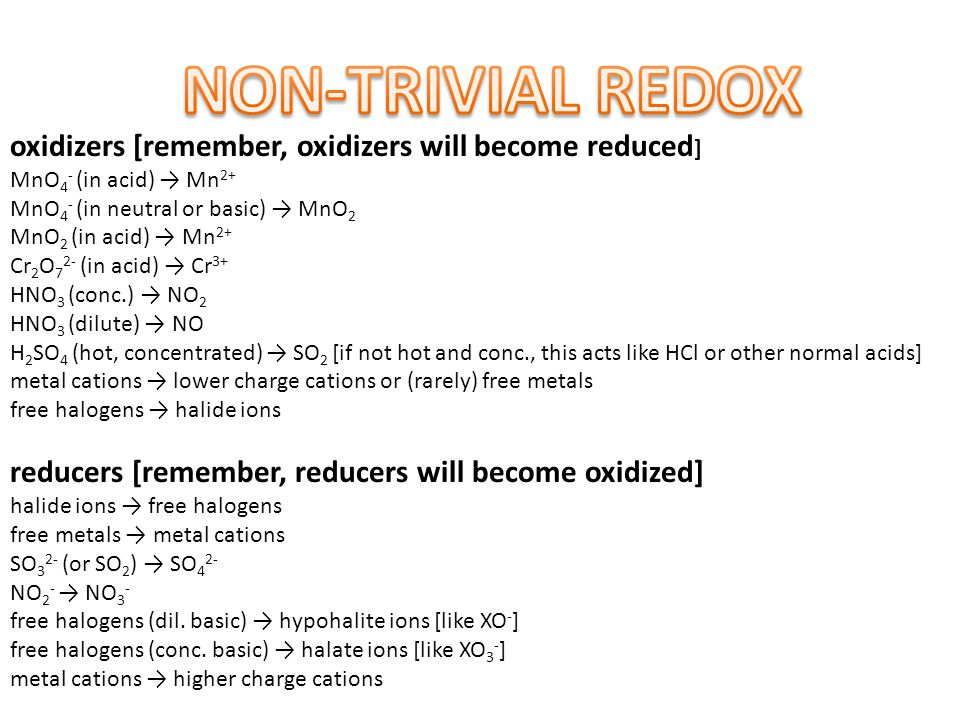 oxidizers [remember, oxidizers will become reduced ] MnO 4 - (in acid) → Mn 2+ MnO 4 - (in neutral or basic) → MnO 2 MnO 2 (in acid) → Mn 2+ Cr 2 O 7 2- (in acid) → Cr 3+ HNO 3 (conc.) → NO 2 HNO 3 (dilute) → NO H 2 SO 4 (hot, concentrated) → SO 2 [if not hot and conc., this acts like HCl or other normal acids] metal cations → lower charge cations or (rarely) free metals free halogens → halide ions reducers [remember, reducers will become oxidized] halide ions → free halogens free metals → metal cations SO 3 2- (or SO 2 ) → SO 4 2- NO 2 - → NO 3 - free halogens (dil.