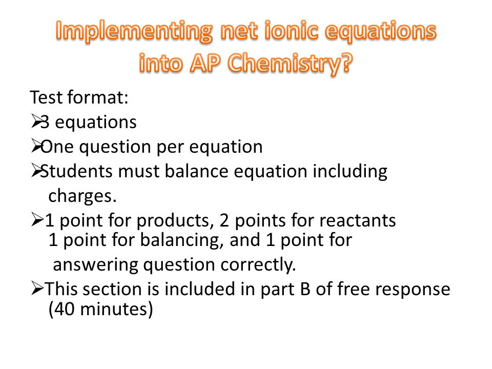 Test format:  3 equations  One question per equation  Students must balance equation including charges.  1 point for products, 2 points for reacta