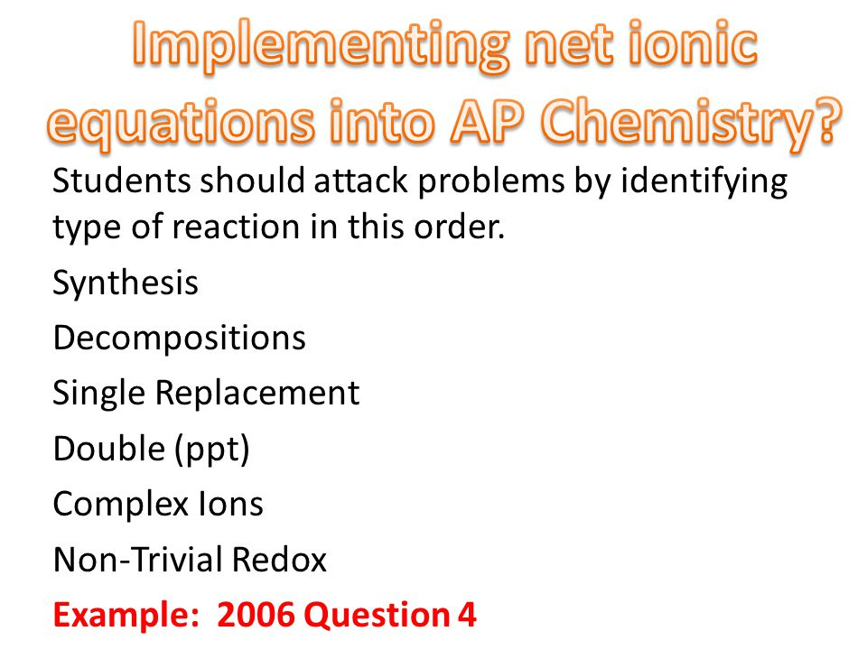 Students should attack problems by identifying type of reaction in this order. Synthesis Decompositions Single Replacement Double (ppt) Complex Ions N