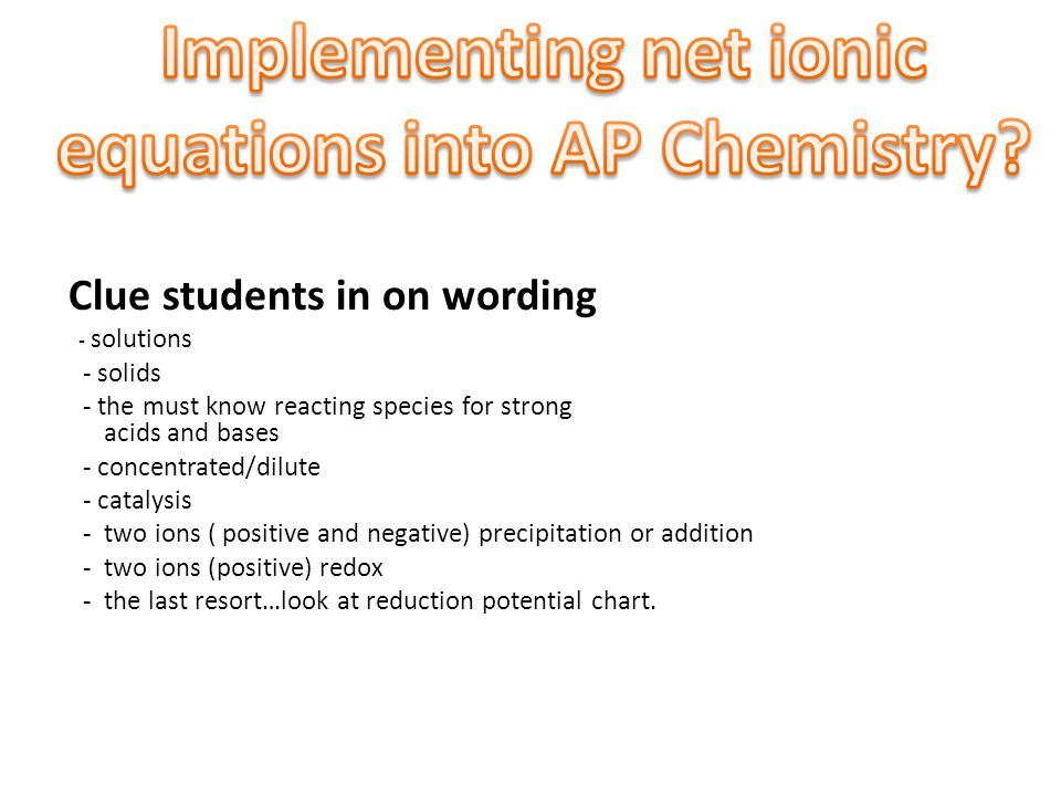 Clue students in on wording - solutions - solids - the must know reacting species for strong acids and bases - concentrated/dilute - catalysis - two ions ( positive and negative) precipitation or addition - two ions (positive) redox - the last resort…look at reduction potential chart.
