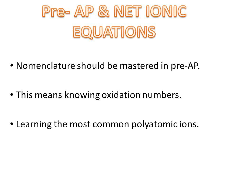 Nomenclature should be mastered in pre-AP. This means knowing oxidation numbers. Learning the most common polyatomic ions.