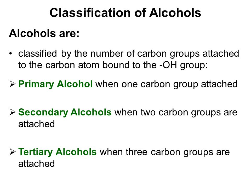 Classification of Alcohols Alcohols are: classified by the number of carbon groups attached to the carbon atom bound to the -OH group:  Primary Alcoh