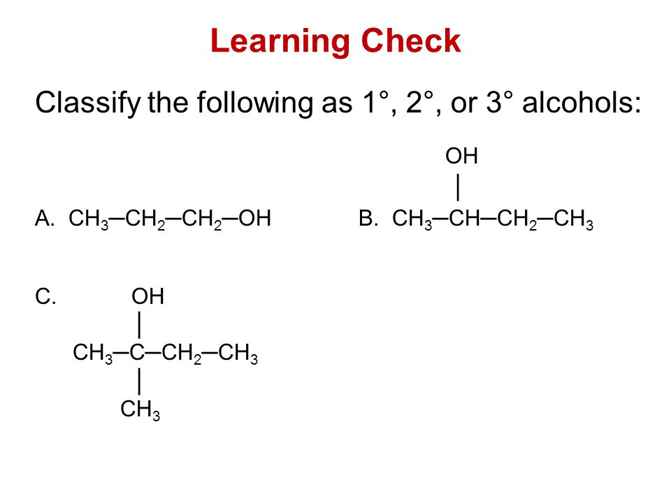 Learning Check Classify the following as 1°, 2°, or 3° alcohols: OH │ A.CH 3 ─CH 2 ─CH 2 ─OH B. CH 3 ─CH─CH 2 ─CH 3 C. OH │ CH 3 ─C─CH 2 ─CH 3 │ CH 3