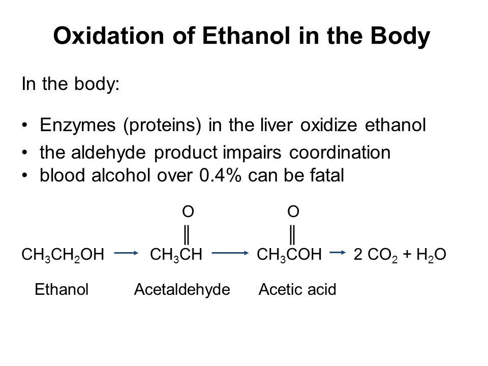 Oxidation of Ethanol in the Body In the body: Enzymes (proteins) in the liver oxidize ethanol the aldehyde product impairs coordination blood alcohol