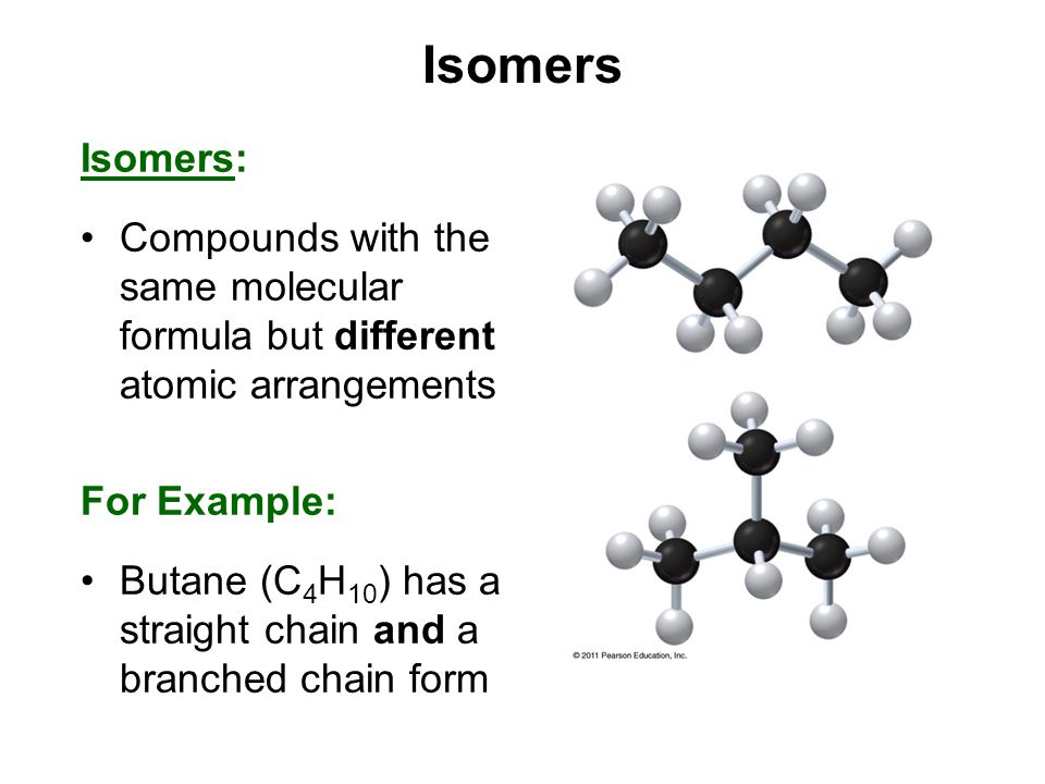 Isomers Isomers: Compounds with the same molecular formula but different atomic arrangements For Example: Butane (C 4 H 10 ) has a straight chain and