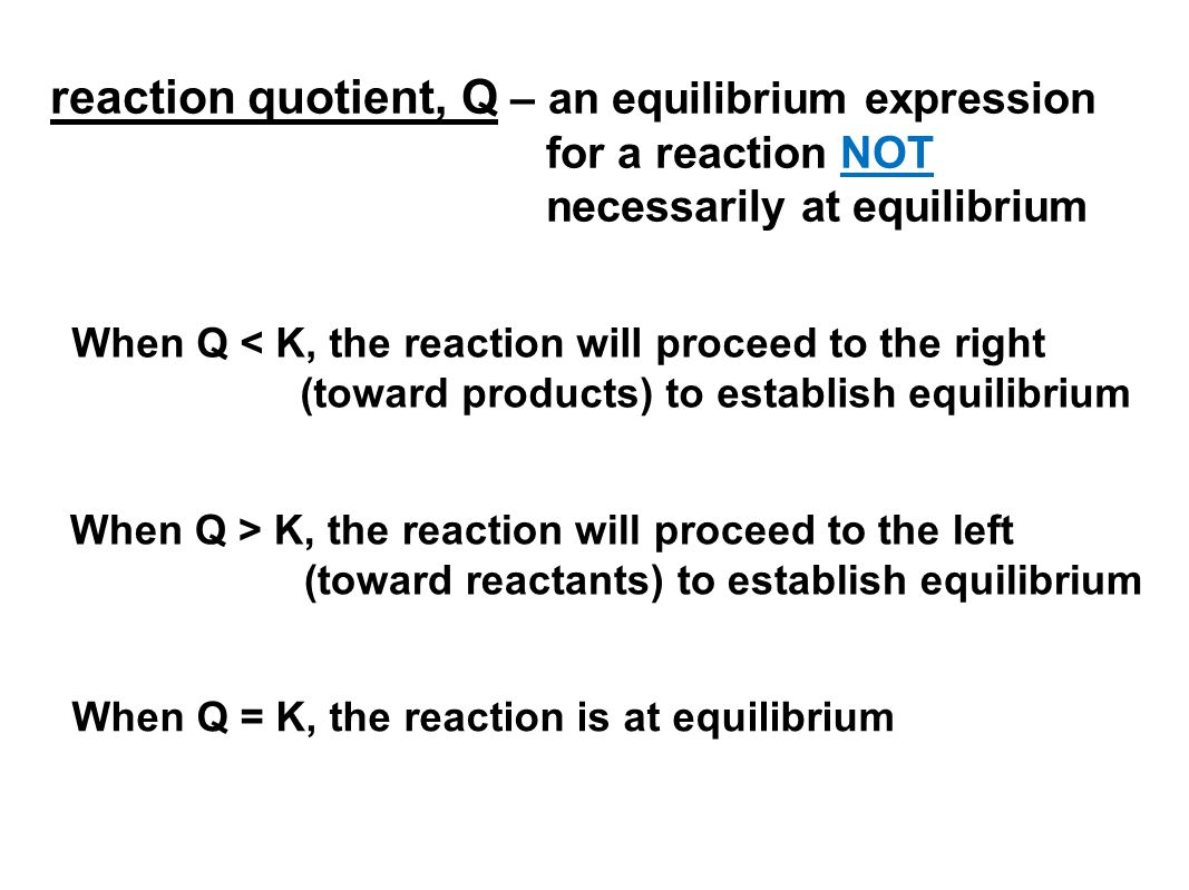 When Q > K, the reaction will proceed to the left (toward reactants) to establish equilibrium reaction quotient, Q – an equilibrium expression for a reaction NOT necessarily at equilibrium When Q = K, the reaction is at equilibrium When Q < K, the reaction will proceed to the right (toward products) to establish equilibrium