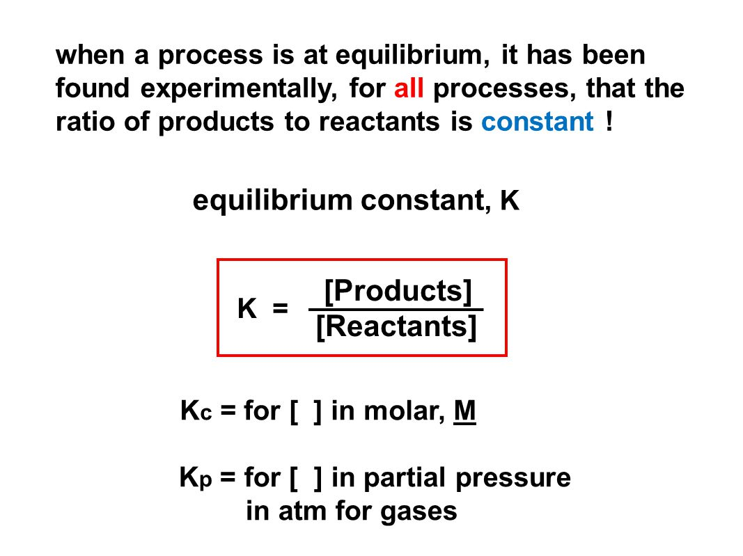 when a process is at equilibrium, it has been found experimentally, for all processes, that the ratio of products to reactants is constant .