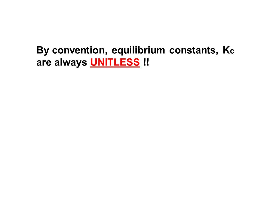 By convention, equilibrium constants, K c are always UNITLESS !!