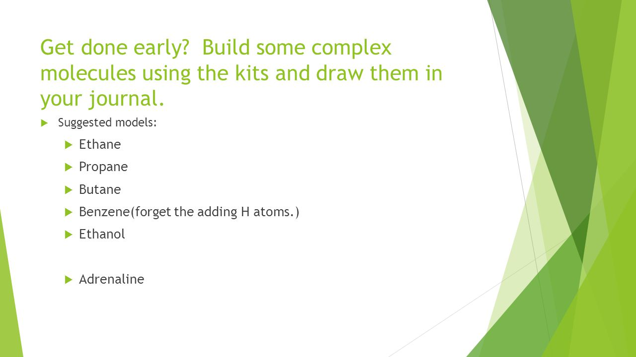 Get done early. Build some complex molecules using the kits and draw them in your journal.