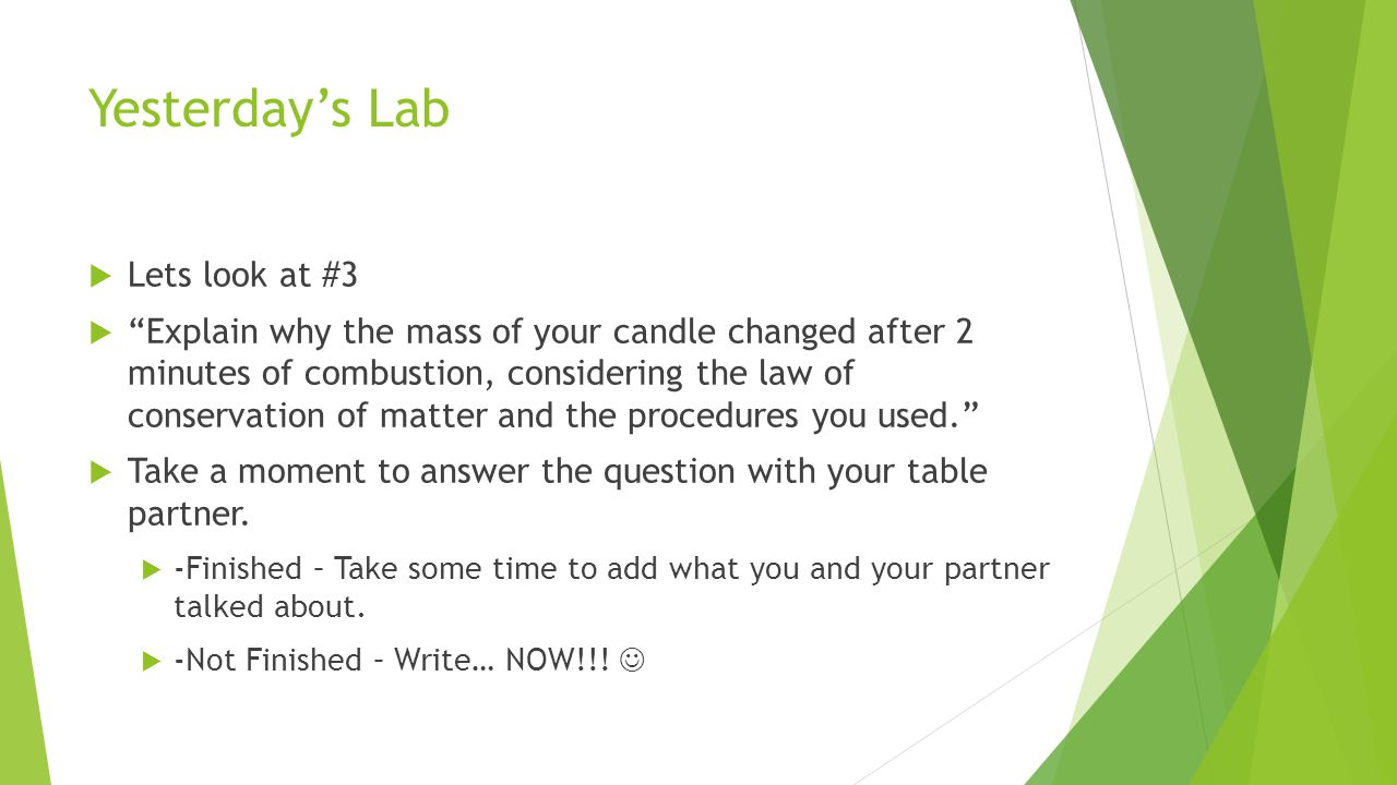 Yesterday's Lab  Lets look at #3  Explain why the mass of your candle changed after 2 minutes of combustion, considering the law of conservation of matter and the procedures you used.  Take a moment to answer the question with your table partner.
