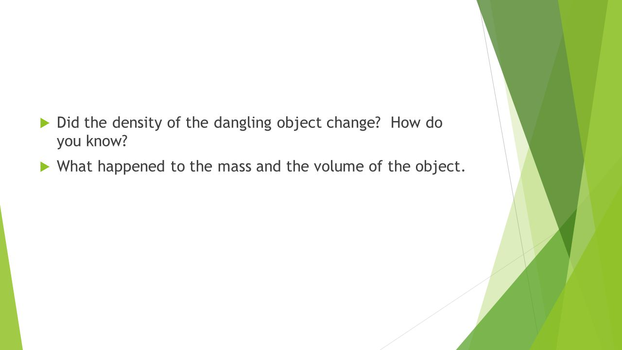  Did the density of the dangling object change. How do you know.
