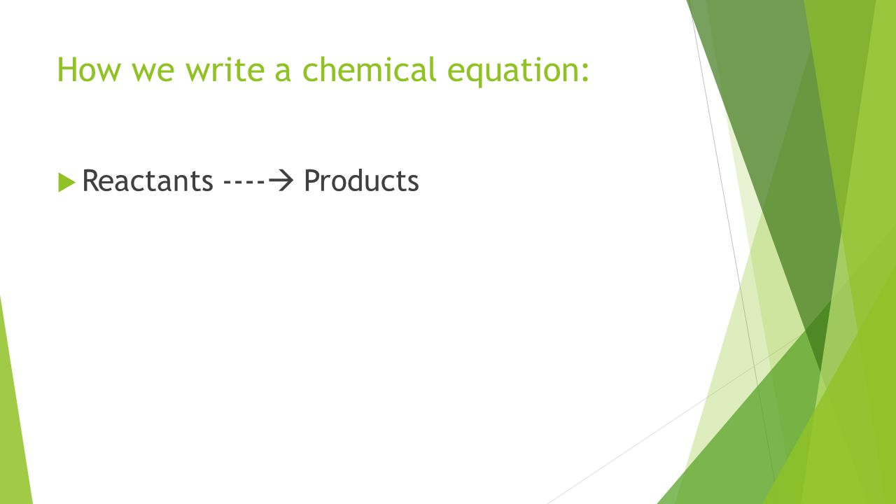 How we write a chemical equation:  Reactants ----  Products