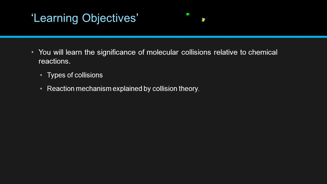 'Learning Objectives' You will learn the significance of molecular collisions relative to chemical reactions. Types of collisions Reaction mechanism e