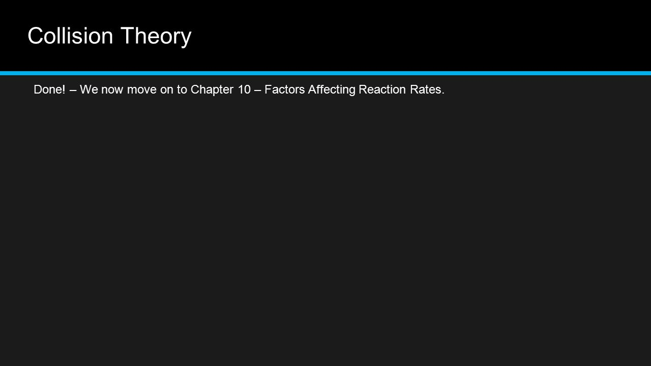 Collision Theory Done! – We now move on to Chapter 10 – Factors Affecting Reaction Rates.