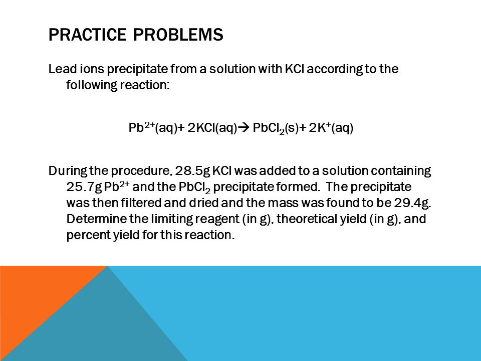 PRACTICE PROBLEMS Lead ions precipitate from a solution with KCl according to the following reaction: Pb 2+ (aq)+ 2KCl(aq)  PbCl 2 (s)+ 2K + (aq) During the procedure, 28.5g KCl was added to a solution containing 25.7g Pb 2+ and the PbCl 2 precipitate formed.