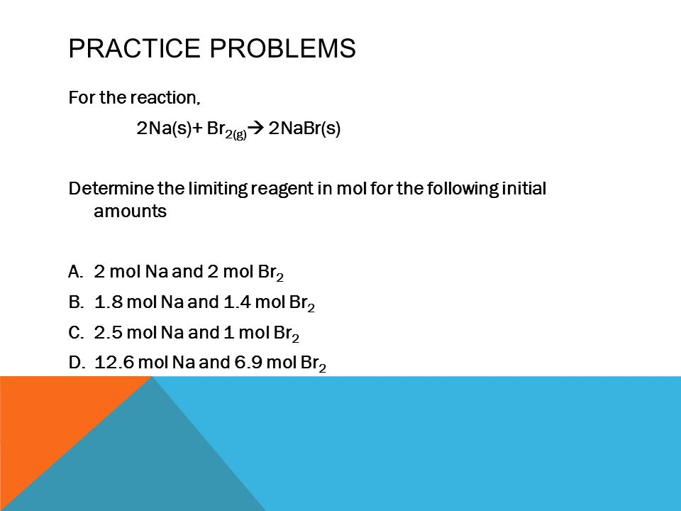 PRACTICE PROBLEMS For the reaction, 2Na(s)+ Br 2(g)  2NaBr(s) Determine the limiting reagent in mol for the following initial amounts A.2 mol Na and 2 mol Br 2 B.1.8 mol Na and 1.4 mol Br 2 C.2.5 mol Na and 1 mol Br 2 D.12.6 mol Na and 6.9 mol Br 2