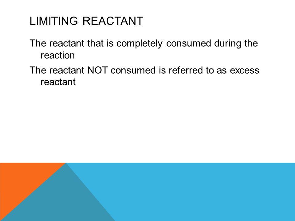 LIMITING REACTANT The reactant that is completely consumed during the reaction The reactant NOT consumed is referred to as excess reactant