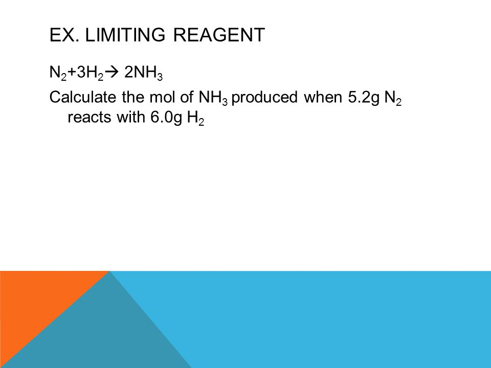 EX. LIMITING REAGENT N 2 +3H 2  2NH 3 Calculate the mol of NH 3 produced when 5.2g N 2 reacts with 6.0g H 2