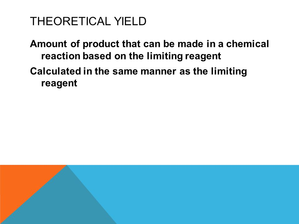 THEORETICAL YIELD Amount of product that can be made in a chemical reaction based on the limiting reagent Calculated in the same manner as the limiting reagent