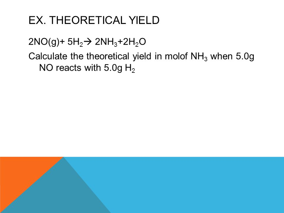 EX. THEORETICAL YIELD 2NO(g)+ 5H 2  2NH 3 +2H 2 O Calculate the theoretical yield in molof NH 3 when 5.0g NO reacts with 5.0g H 2
