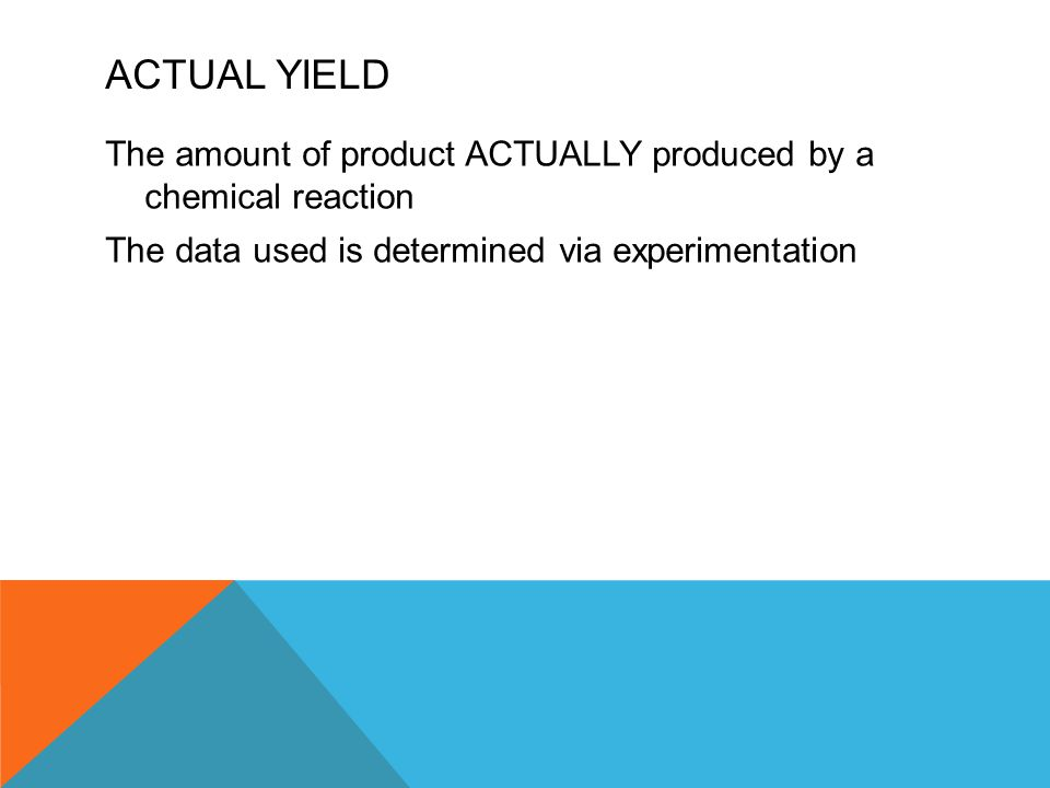 ACTUAL YIELD The amount of product ACTUALLY produced by a chemical reaction The data used is determined via experimentation
