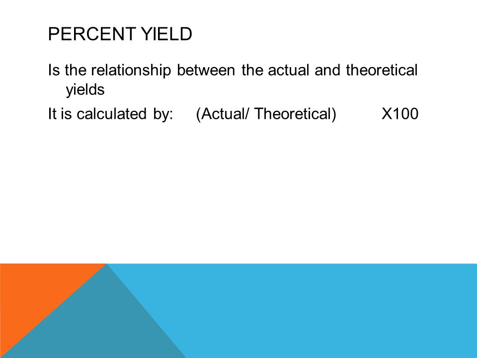 PERCENT YIELD Is the relationship between the actual and theoretical yields It is calculated by: (Actual/ Theoretical)X100