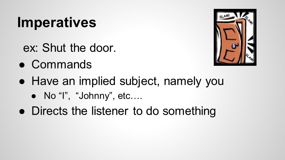 Imperatives ex: Shut the door.