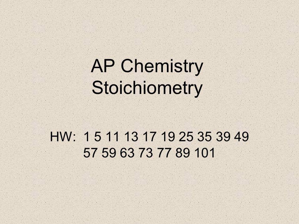 AP Chemistry Stoichiometry HW: 1 5 11 13 17 19 25 35 39 49 57 59 63 73 77 89 101