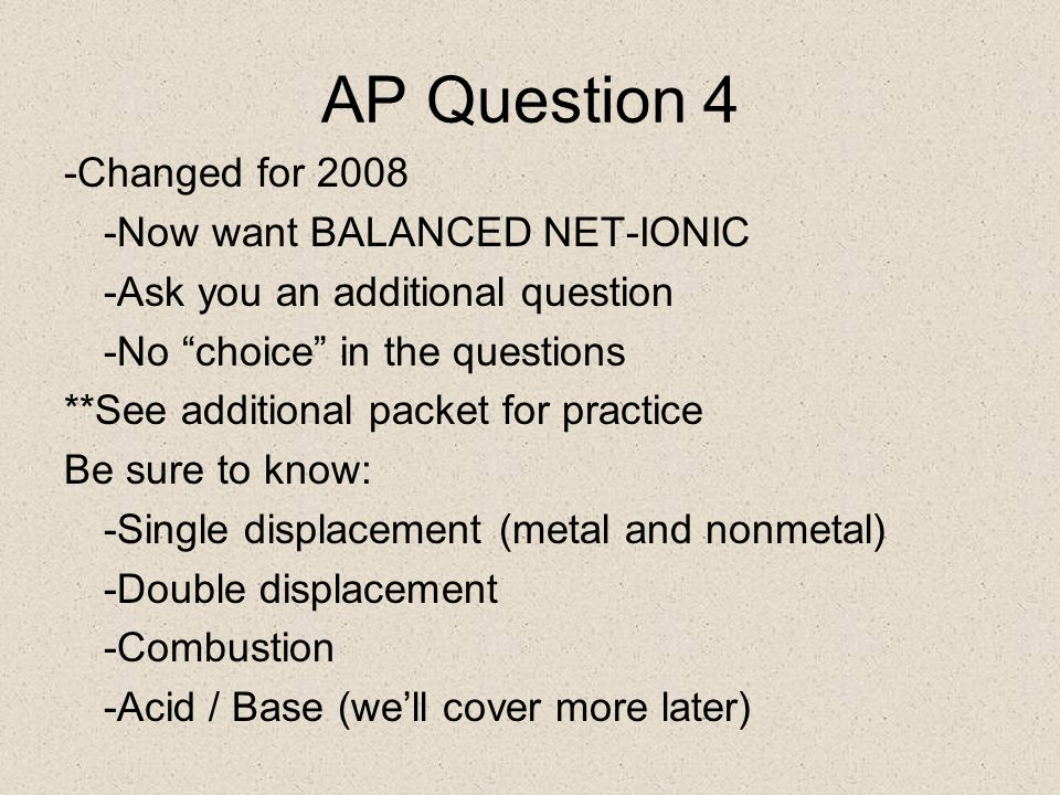 AP Question 4 -Changed for 2008 -Now want BALANCED NET-IONIC -Ask you an additional question -No choice in the questions **See additional packet for practice Be sure to know: -Single displacement (metal and nonmetal) -Double displacement -Combustion -Acid / Base (we'll cover more later)