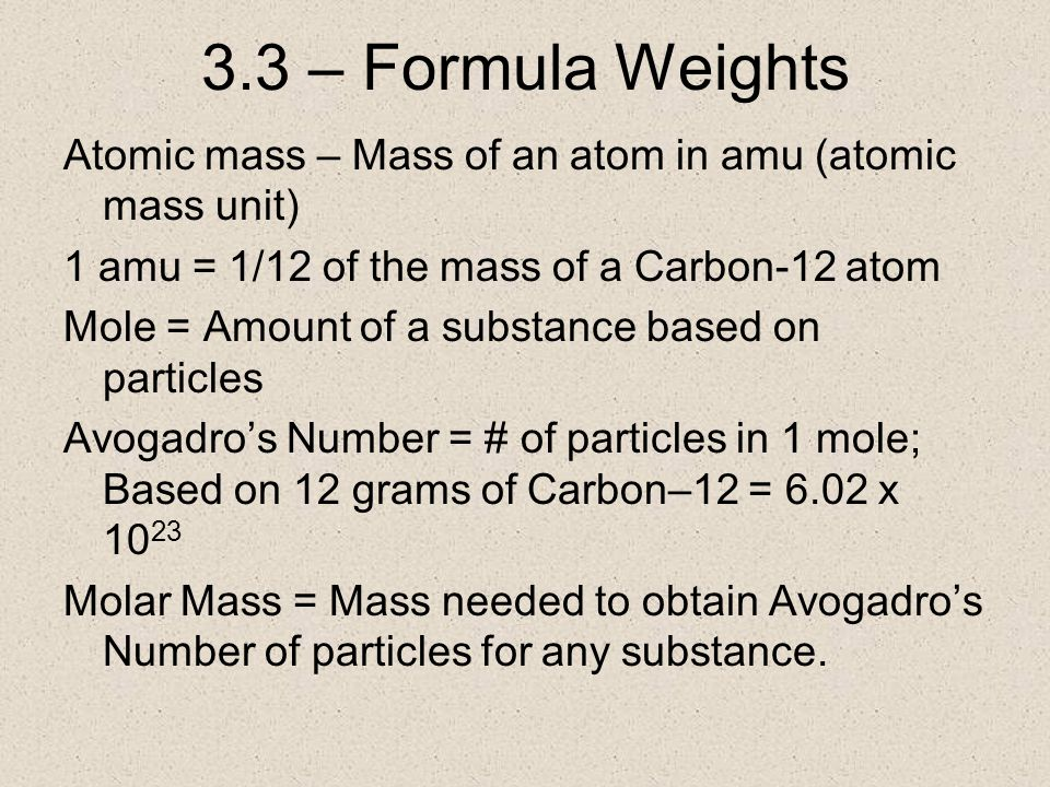 3.3 – Formula Weights Atomic mass – Mass of an atom in amu (atomic mass unit) 1 amu = 1/12 of the mass of a Carbon-12 atom Mole = Amount of a substance based on particles Avogadro's Number = # of particles in 1 mole; Based on 12 grams of Carbon–12 = 6.02 x 10 23 Molar Mass = Mass needed to obtain Avogadro's Number of particles for any substance.