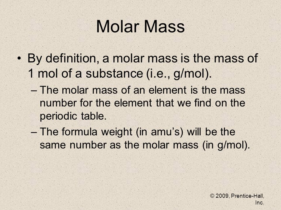 © 2009, Prentice-Hall, Inc. Molar Mass By definition, a molar mass is the mass of 1 mol of a substance (i.e., g/mol). –The molar mass of an element is
