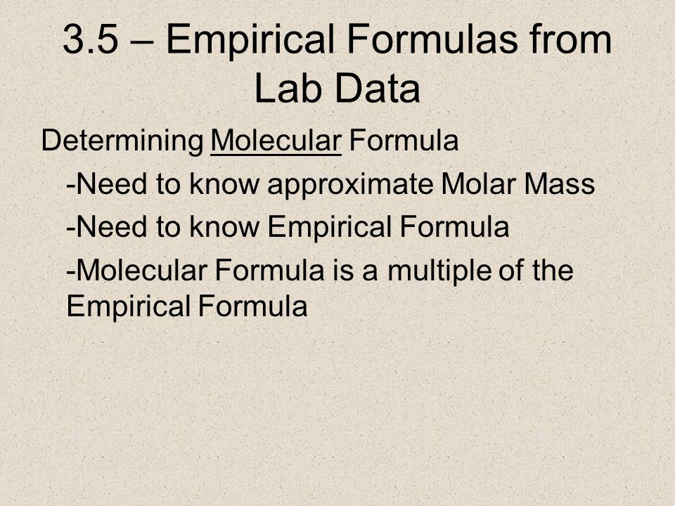 3.5 – Empirical Formulas from Lab Data Determining Molecular Formula -Need to know approximate Molar Mass -Need to know Empirical Formula -Molecular Formula is a multiple of the Empirical Formula