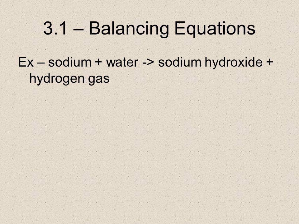 3.1 – Balancing Equations Ex – sodium + water -> sodium hydroxide + hydrogen gas