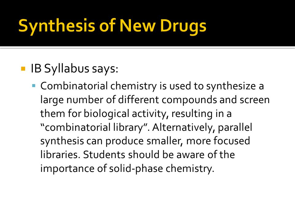  IB Syllabus says:  Combinatorial chemistry is used to synthesize a large number of different compounds and screen them for biological activity, resulting in a combinatorial library .