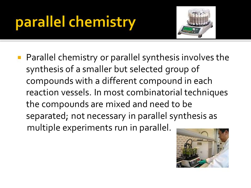  Parallel chemistry or parallel synthesis involves the synthesis of a smaller but selected group of compounds with a different compound in each reaction vessels.