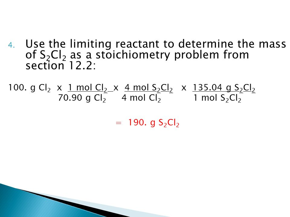 4. Use the limiting reactant to determine the mass of S 2 Cl 2 as a stoichiometry problem from section 12.2: 100. g Cl 2 x 1 mol Cl 2 x 4 mol S 2 Cl 2