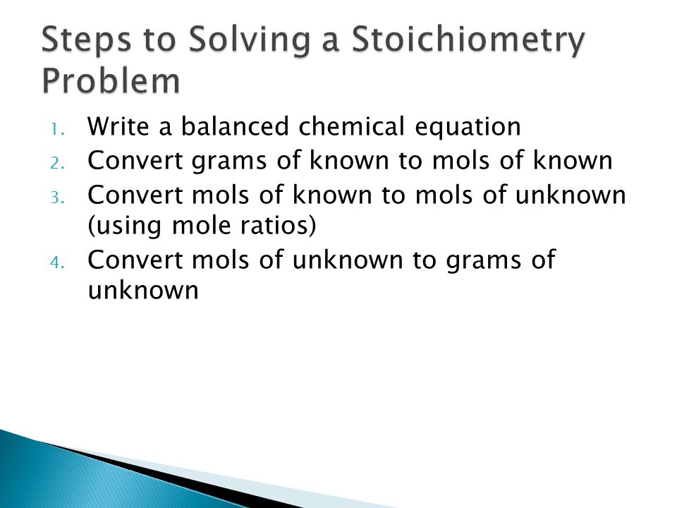 1. Write a balanced chemical equation 2. Convert grams of known to mols of known 3.