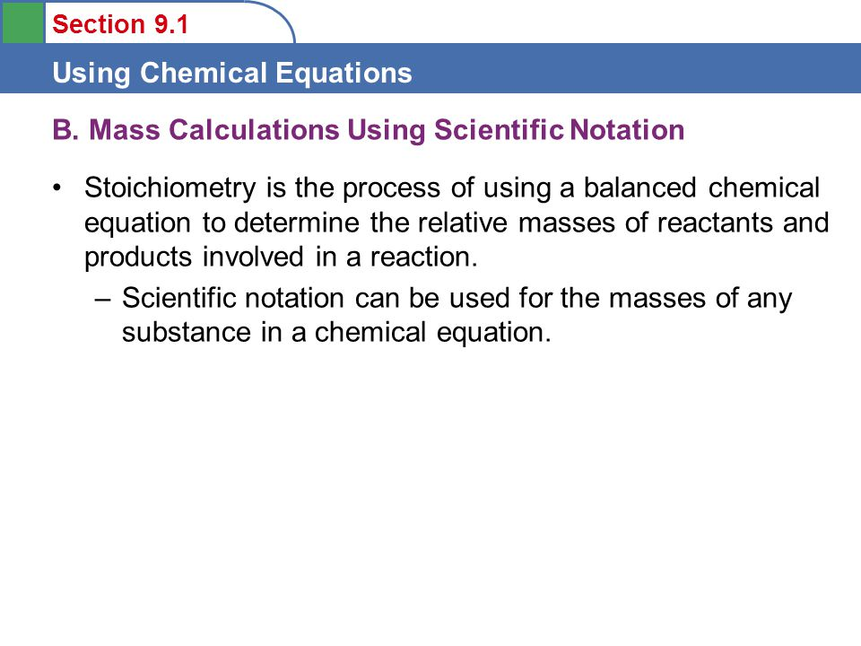 Section 9.1 Using Chemical Equations To calculate masses from the moles of reactants needed or products formed, we can use the molar masses of substances for finding the masses (g) needed or formed.