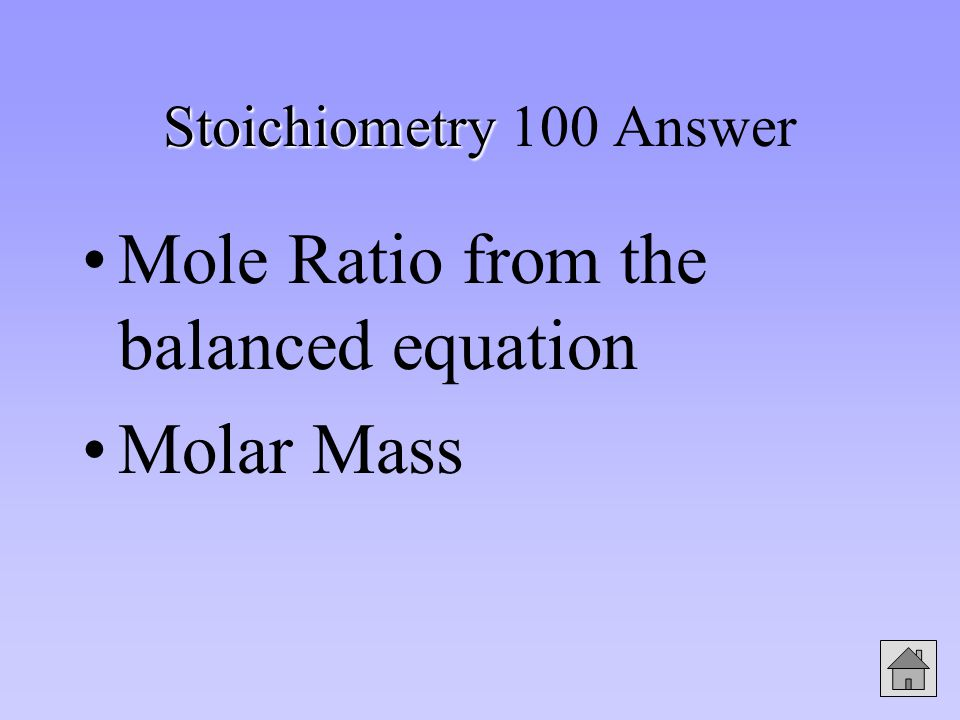 Stoichiometry Stoichiometry 100 Answer Mole Ratio from the balanced equation Molar Mass